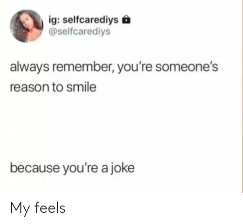 Smile, Reason, and Remember: ig: selfcarediys  @selfcarediys  always remember, you're someone's  reason to smile  because you're a joke My feels