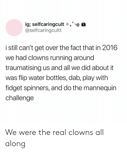 Clowns, The Real, and Water: ig; selfcaringcult  @selfcaringcultt  istill can't get over the fact that in 2016  we had clowns running around  traumatising us and all we did about it  was flip water bottles, dab, play with  fidget spinners, and do the mannequin  challenge We were the real clowns all along
