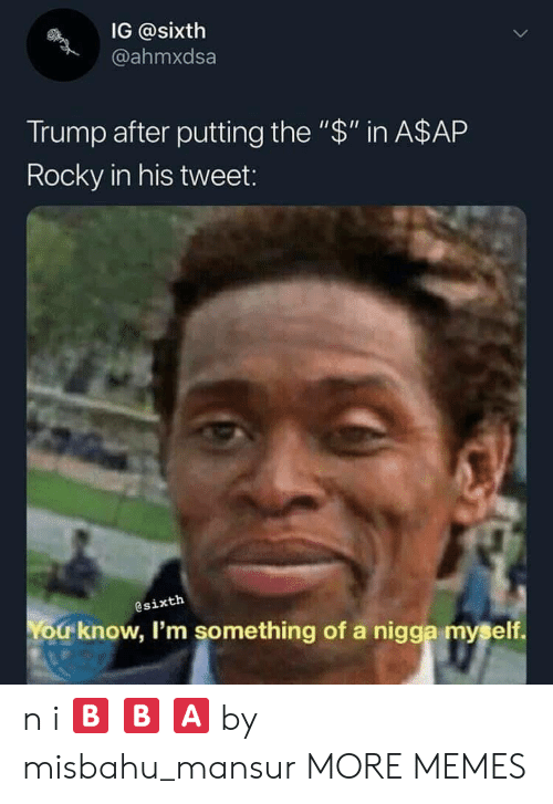 "Rocky: IG @sixth  @ahmxdsa  Trump after putting the ""$"" in A$AP  Rocky in his tweet:  @sixth  You know, I'm something of a nigga myself. n i 🅱 🅱 🅰 by misbahu_mansur MORE MEMES"