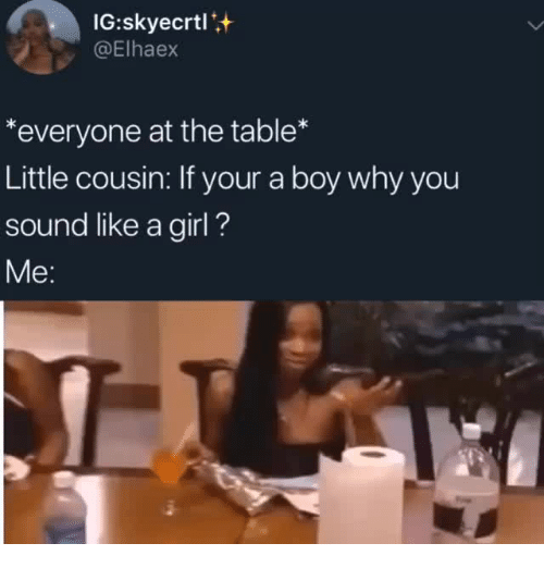 like a girl: IG:skyecrtl+  @Elhaex  *everyone at the table*  Little cousin: If your a boy why you  sound like a girl?  Me