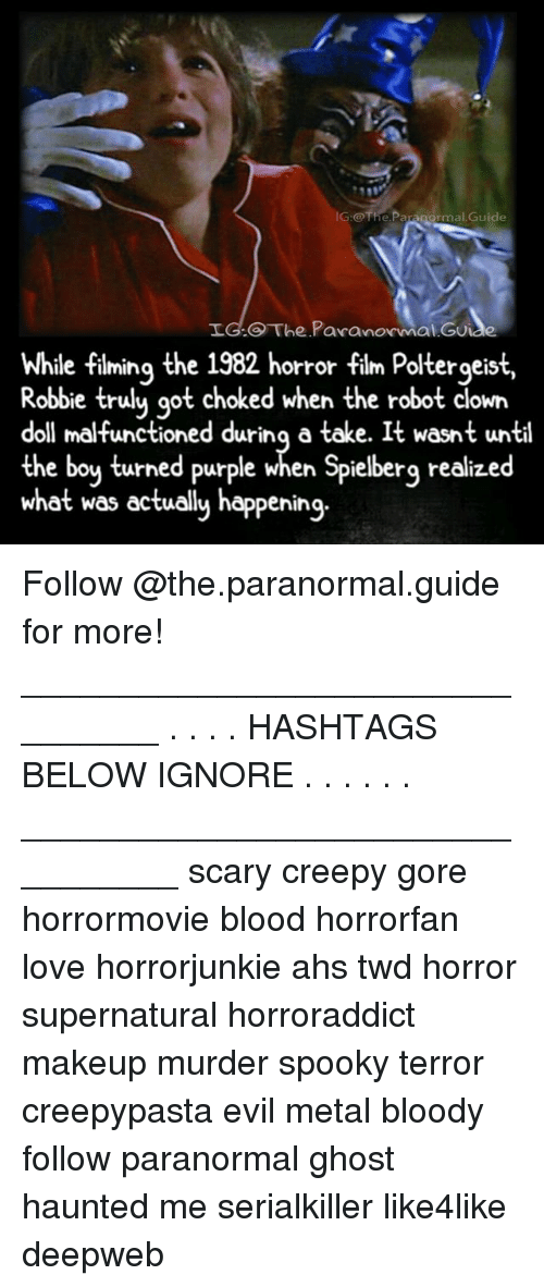 ahs: IG:@The.Paranormal.Guide  LG.O The Pavanormal Gu  While fiming the 1982 horror film Poltergeist,  e filming the  Robbie trulu qot choked when the robot clown  doll malfunctioned durinq a take. It wasnt until  the boy turned purple when Spielberg realized  what was ectually happening.  orror tilm Poltergeis Follow @the.paranormal.guide for more! ________________________________ . . . . HASHTAGS BELOW IGNORE . . . . . . _________________________________ scary creepy gore horrormovie blood horrorfan love horrorjunkie ahs twd horror supernatural horroraddict makeup murder spooky terror creepypasta evil metal bloody follow paranormal ghost haunted me serialkiller like4like deepweb