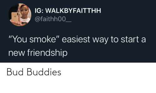 "Easiest: IG: WALKBYFAITTHH  @faithh00_  ""You smoke"" easiest way to start a  new friendship Bud Buddies"