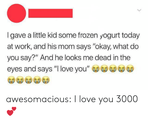 "Frozen, Love, and Tumblr: Igave a little kid some frozen yogurt today  at work, and his mom says ""okay, what do  you say?"" And he looks me dead in the  eyes and says ""I love you"" awesomacious:  I love you 3000 💕"