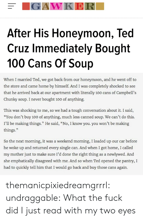 """Two Eyes: IGAWKER  After His Honeymoon, Ted  Cruz Immediately Bought  100 Cans Of Soup   When I married Ted, we got back from our honeymoon, and he went off to  the store and came home by himself. And I was completely shocked to see  that he arrived back at our apartment with literally 100 cans of Campbell's  Chunky soup. I never bought 100 of anything.  This was shocking to me, so we had a tough conversation about it. I said,  """"You don't buy 100 of anything, much less canned soup. We can't do this.  I'll be making things."""" He said, """"No, I know you. you won't be making  things.  So the next morning, it was a weekend morning, I loaded up our car before  he woke up and returned every single can. And when I got home, I called  my mother just to make sure I'd done the right thing as a newlywed. And  she emphatically disagreed with me. And so when Ted opened the pantry, I  had to quickly tell him that I would go back and buy those cans again. themanicpixiedreamgrrrl:  undraggable:    What the fuck did I just read with my two eyes"""