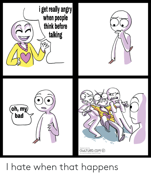 my bad: iget really angry  when people  think before  talking  (oh, my  bad  coy  OWLTURD.COM  an plt mode for ium I hate when that happens