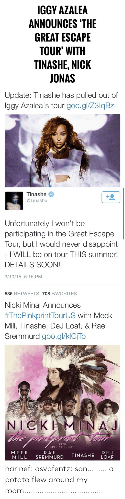 Participating: IGGY AZALEA  ANNOUNCES 'THE  GREAT ESCAPE  TOUR' WITH  TINASHE, NICK  JONAS   Update: Tinashe has pulled out of  Iggy Azalea's tour goo.gl/Z3lqBz   Tinashe  +2  @Tinashe  TINNSHE  Unfortunately I won't be  participating in the Great Escape  Tour, but I would never disappoint  - I WILL be on tour THIS summer!  DETAILS SOON!  3/10/15, 6:15 PM  535 RETWEETS 708 FAVORITES   Nicki Minaj Announces  #ThePinkprintTourUS with Meek  Mill, Tinashe, DeJ Loaf, & Rae  Sremmurd goo.gl/klCjTo  NICKI  he pin  MINAJ  WITH  SPECIAL GUESTS  RAE  SREMMURD  MEEK  MILL  DEJ  LOAF  TINASHE harinef:  asvpfentz:  son… i….  a potato flew around my room………………………………
