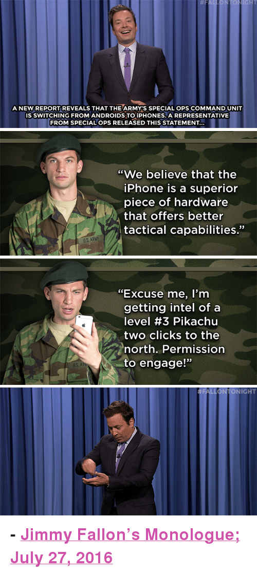 "Hillary Clinton, Iphone, and Jimmy Fallon: IGHT  A NEW REPORT REVEALS THAT THEARMY'S SPECIAL OPS COMMAND UNIT  IS SWITCHING FROM ANDROIDS TO İPHONES, A REPRESENTATIVE  FROM SPECIAL OPS RELEASED THIS STATEMENT...  ""We believe that the  iPhone is a superior  piece of hardware  that offers better  tactical capabilities.""  ""Excuse me, I'nm  getting intel of a  level #3 Pikachu  two clicks to the  north. Permission  to engage!""   FALLONTONIGHT <p><b>- <a href=""http://www.nbc.com/the-tonight-show/video/hillary-clinton-is-first-major-party-female-presidential-nominee-monologue/3075438"" target=""_blank"">Jimmy Fallon's Monologue; July 27, 2016</a></b></p>"
