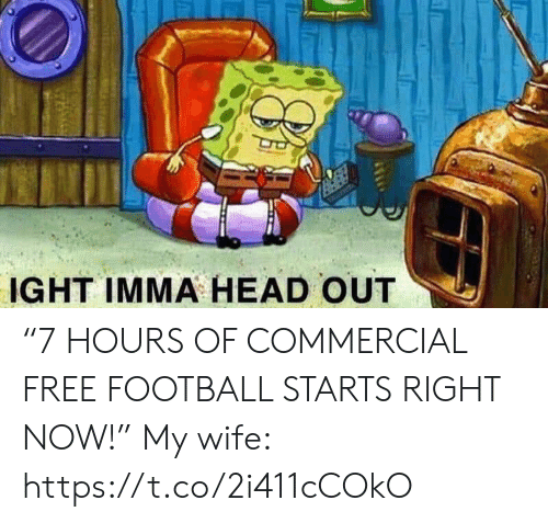 """commercial: IGHT IMMA HEAD OUT """"7 HOURS OF COMMERCIAL FREE FOOTBALL STARTS RIGHT NOW!""""  My wife: https://t.co/2i411cCOkO"""