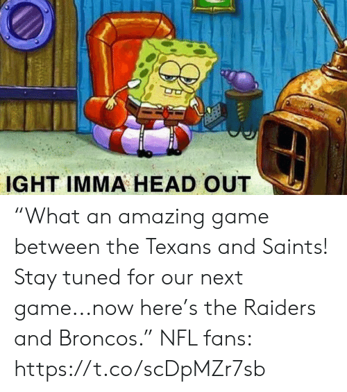 "Head, Nfl, and New Orleans Saints: IGHT IMMA HEAD OUT ""What an amazing game between the Texans and Saints! Stay tuned for our next game...now here's the Raiders and Broncos.""  NFL fans: https://t.co/scDpMZr7sb"