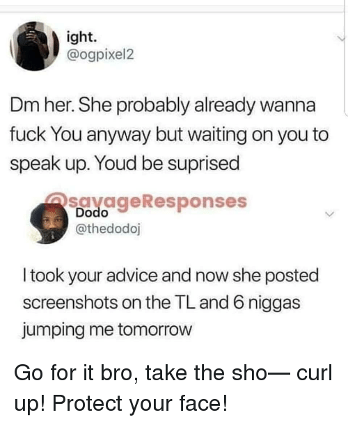curl: ight.  @ogpixel2  Dm her. She probably already wanna  fuck You anyway but waiting on you to  speak up. Youd be suprised  savageResponses  Dodo  @thedodoj  I took your advice and now she posted  screenshots on the TL and 6 niggas  jumping me tomorrow Go for it bro, take the sho— curl up! Protect your face!