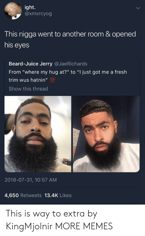 "Beard, Dank, and Fresh: ight.  @xmxrcyog  This nigga went to another room & opened  his eyes  Beard-Juice Jerry @JaeRichards  From ""where my hug at?"" to ""I just got me a fresh  trim wus hatnin""  Show this thread  2018-07-31, 10:57 AM  4,650 Retweets 13.4K Likes This is way to extra by KingMjolnir MORE MEMES"