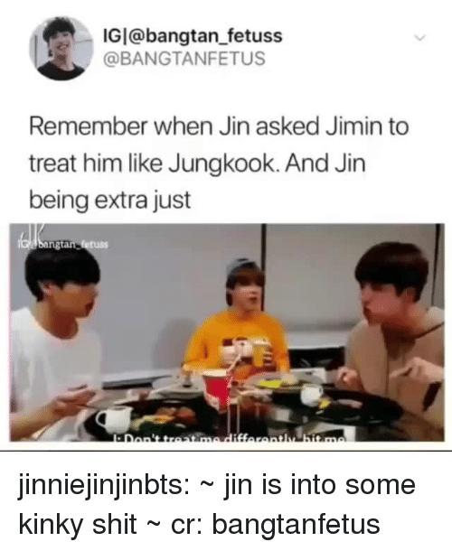 Shit, Tumblr, and Blog: IGI@bangtan_fetuss  @BANGTANFETUS  Remember when Jin asked Jimin to  treat him like Jungkook. And Jin  being extra just jinniejinjinbts: ~ jin is into some kinky shit ~ cr: bangtanfetus