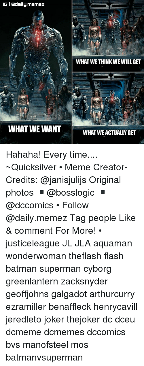 Joker, Memes, and Superman: IGI Cadaily.memez  WHAT WE WANT  WHAT WE THINK WE WILL GET Hahaha! Every time.... ~Quicksilver • Meme Creator-Credits: @janisjulijs Original photos ▪@bosslogic ▪@dccomics • Follow @daily.memez Tag people Like & comment For More! • justiceleague JL JLA aquaman wonderwoman theflash flash batman superman cyborg greenlantern zacksnyder geoffjohns galgadot arthurcurry ezramiller benaffleck henrycavill jeredleto joker thejoker dc dceu dcmeme dcmemes dccomics bvs manofsteel mos batmanvsuperman
