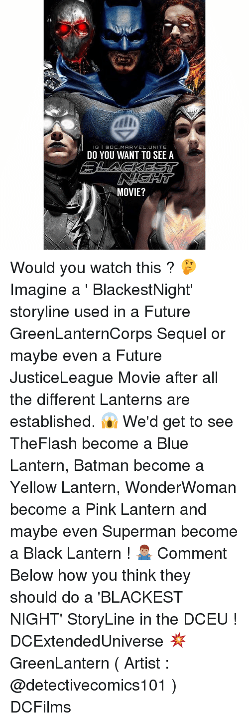 Batman, Future, and Memes: IGI DC.MARVEL UNITE  DO YOU WANT TO SEE A  MOVIE? Would you watch this ? 🤔 Imagine a ' BlackestNight' storyline used in a Future GreenLanternCorps Sequel or maybe even a Future JusticeLeague Movie after all the different Lanterns are established. 😱 We'd get to see TheFlash become a Blue Lantern, Batman become a Yellow Lantern, WonderWoman become a Pink Lantern and maybe even Superman become a Black Lantern ! 🤷🏽‍♂️ Comment Below how you think they should do a 'BLACKEST NIGHT' StoryLine in the DCEU ! DCExtendedUniverse 💥 GreenLantern ( Artist : @detectivecomics101 ) DCFilms