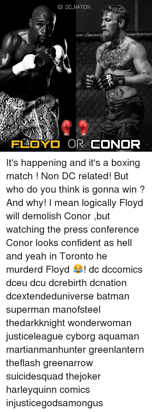 Batman, Boxing, and Memes: IGI DC NATION It's happening and it's a boxing match ! Non DC related! But who do you think is gonna win ? And why! I mean logically Floyd will demolish Conor ,but watching the press conference Conor looks confident as hell and yeah in Toronto he murderd Floyd 😂! dc dccomics dceu dcu dcrebirth dcnation dcextendeduniverse batman superman manofsteel thedarkknight wonderwoman justiceleague cyborg aquaman martianmanhunter greenlantern theflash greenarrow suicidesquad thejoker harleyquinn comics injusticegodsamongus