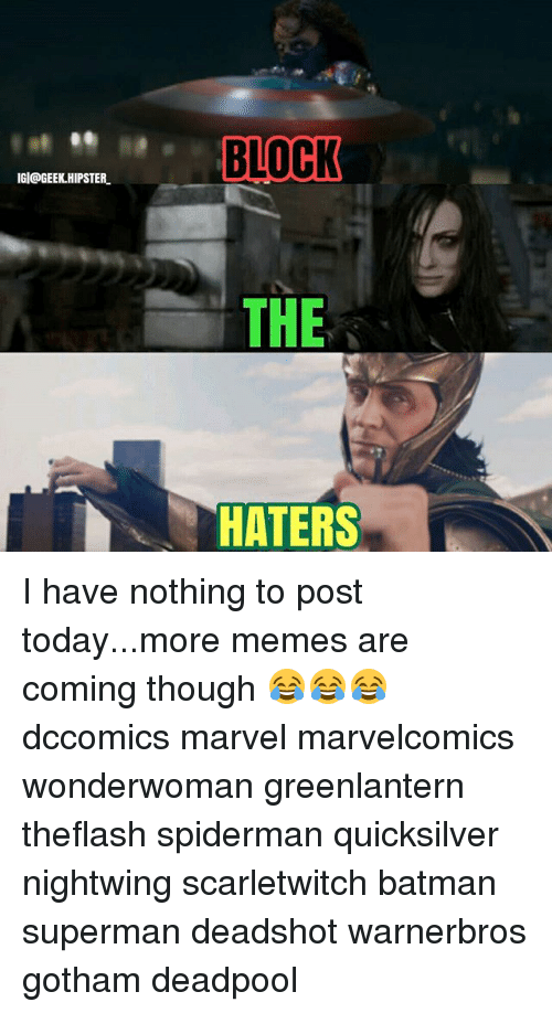 Memes Are Coming: IGI@GEEK HIPSTER  BLOCK  THE  HATE I have nothing to post today...more memes are coming though 😂😂😂 dccomics marvel marvelcomics wonderwoman greenlantern theflash spiderman quicksilver nightwing scarletwitch batman superman deadshot warnerbros gotham deadpool