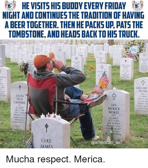 Beer, Friday, and Memes: igi HE VISITS HIS BUDDY EVERY FRIDAY 5  NIGHT AND CONTINUES THE TRADITION OF HAVING  A BEER TOGETHER. THEN HE PACKS UP PATS THE  TOMBSTONE, AND HEADS BACK TO HIS TRUCK.  GREGORY  ESTER  DAVID  NICK  CROMBIE  TAN  PATRICK  WEIKEL  CT  U HLART  LUKE  JAMES  @american ast Mucha respect. Merica.