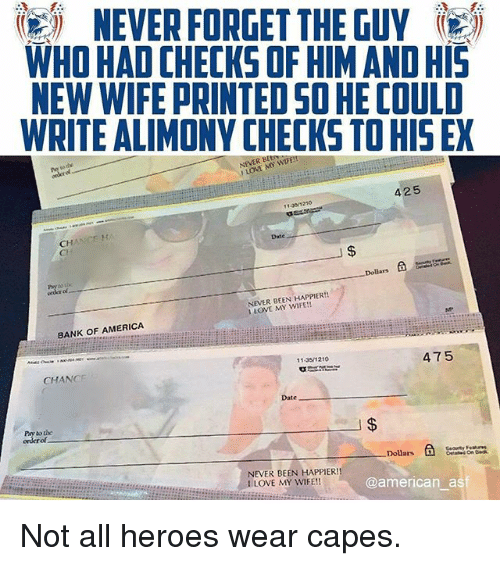forgeted: igi NEVER FORGET THE GUY  WHO HAD CHECKS OF HIM AND HIS  NEW WIFE PRINTED SO HE COULD  WRITE ALIMONY CHECKS TO HIS EX  NEVER BE  1 LOVE MY WIFE!!  425  13 1210  CH  Cl  Date  Dollars á  ol  NEVER BEEN HAPPIER!!  1 LOVE MY WIFE!!  BANK OF AMERICA  11 351210  CHANGE  475  Date  Pay to the  of  Dolars  @american asf  NEVER BEEN HAPPIER!  I LOVE MY WIFE!! Not all heroes wear capes.