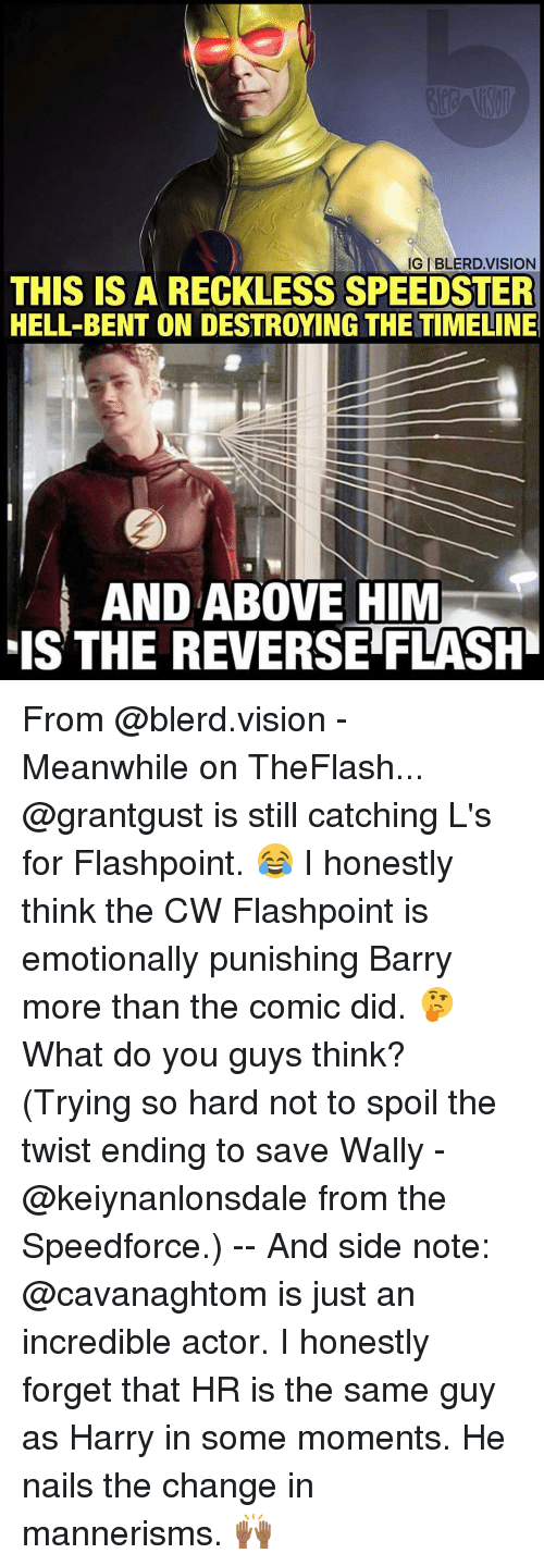 the twist: IGIBLERD VISION  THIS IS A RECKLESS SPEEDSTER  HELL-BENT ON DESTROYING THE TIMELINE  AND ABOVE HIM  IS THE REVERSE FLASHI From @blerd.vision - Meanwhile on TheFlash... @grantgust is still catching L's for Flashpoint. 😂 I honestly think the CW Flashpoint is emotionally punishing Barry more than the comic did. 🤔 What do you guys think? (Trying so hard not to spoil the twist ending to save Wally - @keiynanlonsdale from the Speedforce.) -- And side note: @cavanaghtom is just an incredible actor. I honestly forget that HR is the same guy as Harry in some moments. He nails the change in mannerisms. 🙌🏾