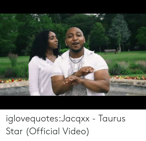 Taurus: iglovequotes:Jacqxx - Taurus Star (Official Video)