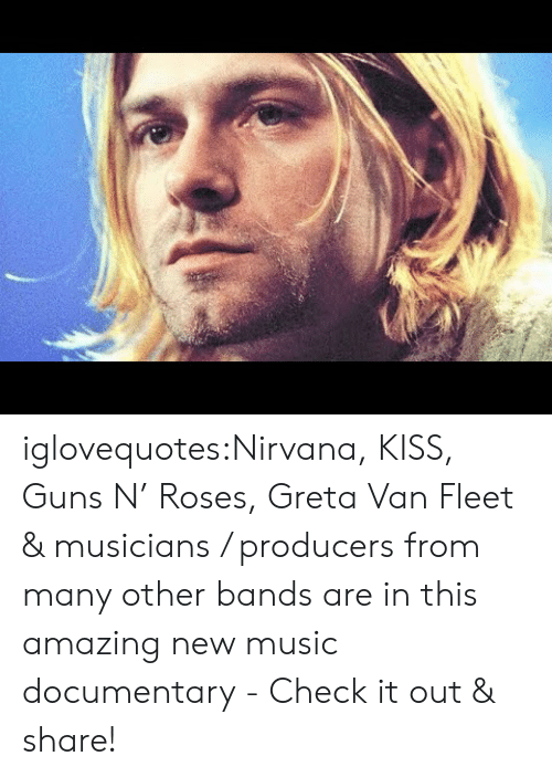 check it out: iglovequotes:Nirvana, KISS, Guns N' Roses, Greta Van Fleet & musicians / producers from many other bands are in this amazing new music documentary - Check it out & share!