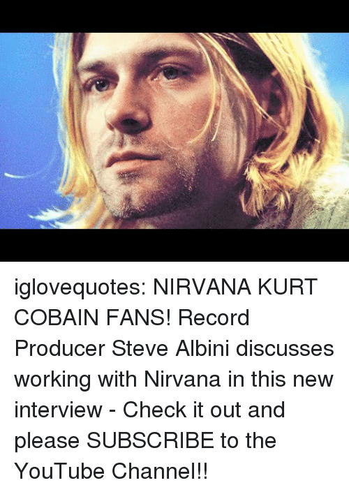Kurt: iglovequotes:  NIRVANA  KURT COBAIN FANS! Record Producer Steve Albini discusses working with Nirvana in this new interview - Check it out and please SUBSCRIBE to the YouTube Channel!!