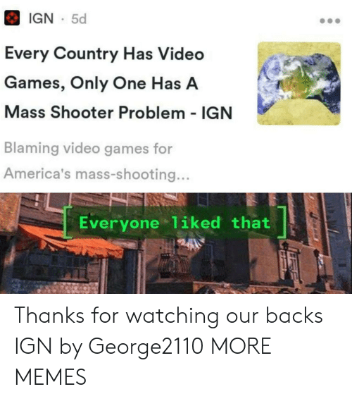 IGN: IGN 5d  Every Country Has Video  Games, Only One Has A  Mass Shooter Problem - IGN  Blaming video games for  America's mass-shooting...  Everyone 1iked that Thanks for watching our backs IGN by George2110 MORE MEMES