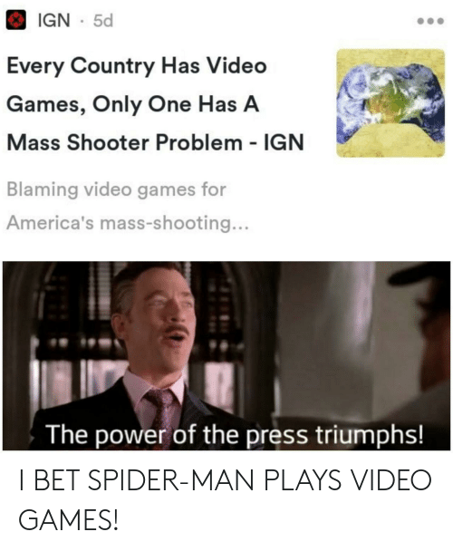 IGN: IGN 5d  Every Country Has Video  Games, Only One Has A  Mass Shooter Problem IGN  Blaming video games for  America's mass-shooting...  The power of the press triumphs! I BET SPIDER-MAN PLAYS VIDEO GAMES!