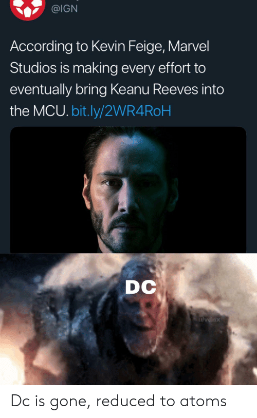 IGN: @IGN  According to Kevin Feige, Marvel  Studios is making every effort to  eventually bring Keanu Reeves into  the MCU. bit.ly/2WR4ROH  DC  ulvdnx Dc is gone, reduced to atoms