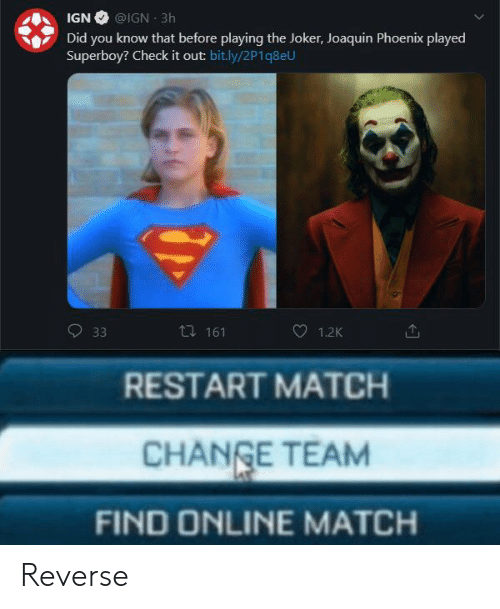 check it out: IGN @IGN 3h  Did you know that before playing the Joker, Joaquin Phoenix played  Superboy? Check it out: bit.ly/2P1q8eU  ti 161  33  1.2K  RESTART MATCH  CHANGE TEAM  FIND ONLINE MATCH Reverse