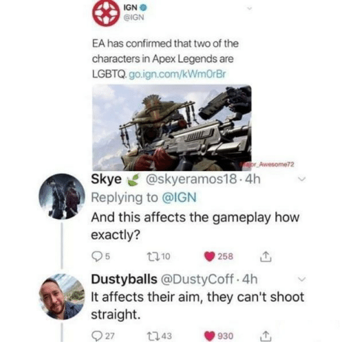 Apex, Ign, and How: IGN .  @IGN  EA has confirmed that two of the  characters in Apex Legends are  LGBTQ. go.ign.com/kWmOrBr  Awesome72  Skye @skyeramos18.4h  Replying to @IGN  And this affects the gameplay how  exactly?  95 10 258 11,  Dustyballs @DustyCoff.4h  It affects their aim, they can't shoot  straight.  27 43930