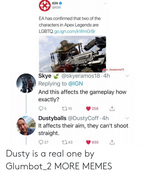 IGN: IGN  @IGN  EA has confirmed that two of the  characters in Apex Legends are  LGBTQ. go.ign.com/kWmOrBr  ajor Awesome72  Skye@skyeramos18.4h  Replying to @IGN  And this affects the gameplay how  exactly?  10  258  Dustyballs @DustyCoff.4h  It affects their aim, they can't shoot  straight.  27t043  930 Dusty is a real one by Glumbot_2 MORE MEMES