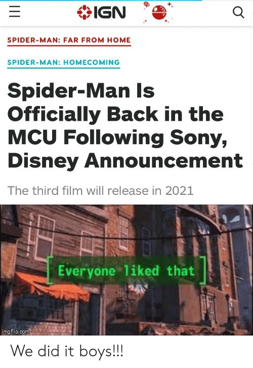 Sony: IGN  SPIDER-MAN: FAR FROM HOME  SPIDER-MAN: HOMECOMING  Spider-Man Is  Officially Back in the  MCU Following Sony,  Disney Announcement  The third film will release in 2021  Everyone liked that  imgflip.com We did it boys!!!