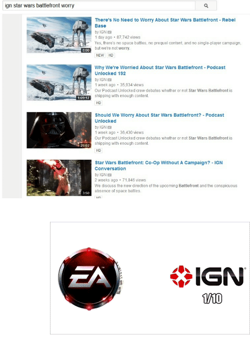 "No Need To Worry: ign star wars battlefront worry  There's No Need to Worry About Star Wars Battlefront - Rebel  Base  by IGN  1 day ago 87,742 views  Yes, there's no space battles, no prequel content, and no single-player campaign,  but we're not worry  NEW HD  8:00  Why We're Worried About Star Wars Battlefront Podcast  Unlocked 192  by IGN  1 week ago 35,934 views  Our Podcast Unlocked crew debates whether or not Star Wars Battlefront is  shipping with enough content.  HD  1:09:17  Should We Worry About Star Wars Battlefront? - Podcast  Unlocked  by IGN  1 week ago 36,430 views  Our Podcast Unlocked crew debates whether or not Star Wars Battlefront is  shipping with enough content.  HD  26:02  Star Wars Battlefront: Co-Op Without A Campaign? IGN  Conversation  by IGN  2 weeks ago 71,846 views  We discuss the new direction of the upcoming Battlefront and the conspicuous  absence of space battles  3:50 <blockquote>  <figure data-orig-width=""400"" data-orig-height=""225"" class=""tmblr-full""><img src=""https://78.media.tumblr.com/9493262d53fa413f28492ac57102facd/tumblr_inline_no6yep2mmp1rp5pif_500.gif"" alt=""image"" data-orig-width=""400"" data-orig-height=""225""/></figure></blockquote>"
