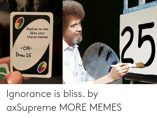 Ignorance: Ignorance is bliss. by axSupreme MORE MEMES