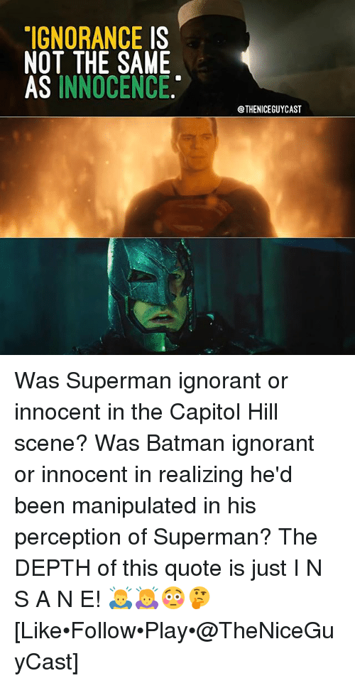 innocentive: IGNORANCE IS  NOT THE SAME  AS INNOCENCE  @THENICEGUYCAST Was Superman ignorant or innocent in the Capitol Hill scene? Was Batman ignorant or innocent in realizing he'd been manipulated in his perception of Superman? The DEPTH of this quote is just I N S A N E! 🙇🙇‍♀️😳🤔 [Like•Follow•Play•@TheNiceGuyCast]