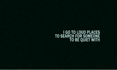 Quiet, Search, and For: IGO TO LOUD PLACES  TO SEARCH FOR SOMEONE  TO BE QUIET WITH