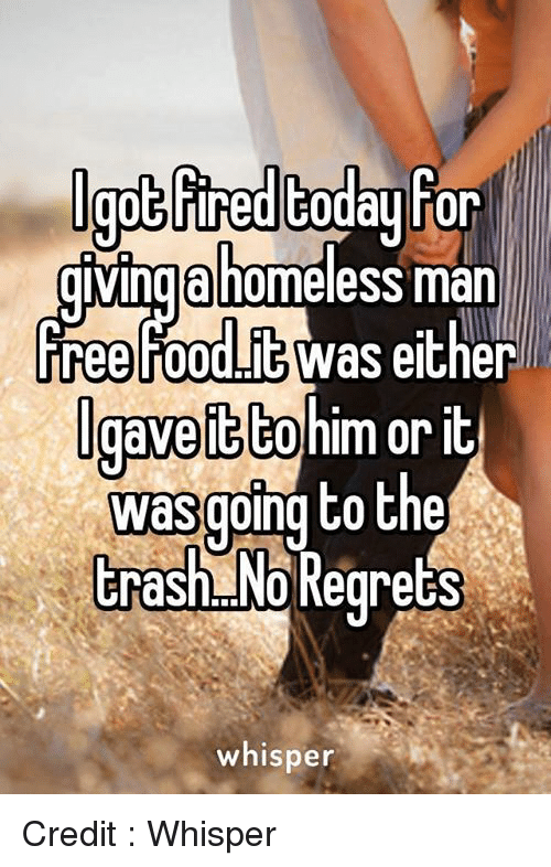 no regret: Igot Fred  today For  gving homeless man  free ur00UNG Was Igaveitto  or it  was going to the  trash No Regrets  whisper Credit : Whisper
