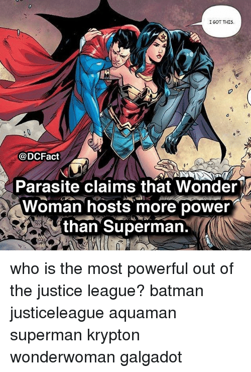 More Power: IGOT THIS  @DCFact  Parasite claims that Wonder  Woman hosts more power  than Superman. who is the most powerful out of the justice league? batman justiceleague aquaman superman krypton wonderwoman galgadot