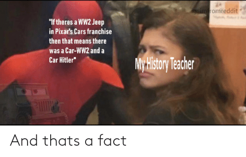 "fact: igsimfromreddit  ""If theres a WW2 Jeep  in Pixar's Cars franchise  then that means there  was a Car-WW2 and a  Car Hitler""  My History Teacher And thats a fact"