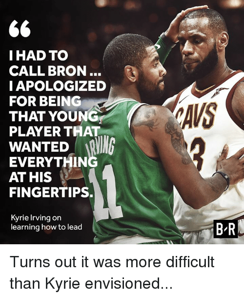 Kyrie Irving, How To, and How: IHAD TO  CALL BRON..  IAPOLOGIZED  FOR BEING  THAT YOUNG  PLAYER THAT  AVS  WANTED R  EVERYTHIN  AT HIS  FINGERTIPS.  Kyrie Irving on  learning how to lead  B-R Turns out it was more difficult than Kyrie envisioned...