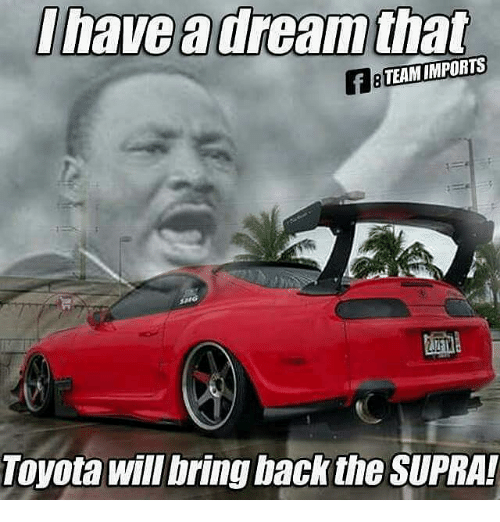 Memes, Toyota, and 🤖: Ihave dream that  TEAM IMPORTS  Toyota will bring back the SUPRA!
