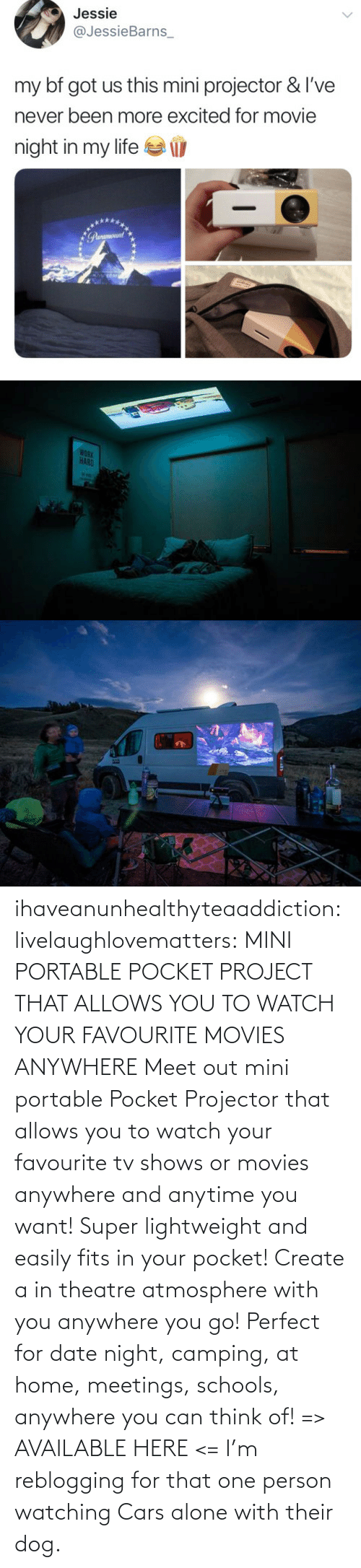 create: ihaveanunhealthyteaaddiction:  livelaughlovematters: MINI PORTABLE POCKET PROJECT THAT ALLOWS YOU TO WATCH YOUR FAVOURITE MOVIES ANYWHERE Meet out mini portable Pocket Projector that allows you to watch your favourite tv shows or movies anywhere and anytime you want! Super lightweight and easily fits in your pocket! Create a in theatre atmosphere with you anywhere you go! Perfect for date night, camping, at home, meetings, schools, anywhere you can think of! => AVAILABLE HERE <=    I'm reblogging for that one person watching Cars alone with their dog.