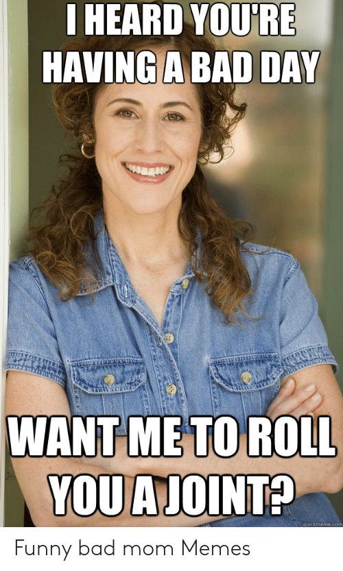 Bad Mom Meme: IHEARD YOU'RE  HAVING A BAD DAY  WANT ME TO ROLL  YOUAJOINT?  quickmeme.com Funny bad mom Memes