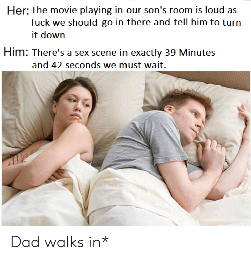 Dad, Sex, and Fuck: Ihee rncwice playin on's roorrn is loudd ans  fuck we should go in there and tell him to turn  it down  Him: There's a sex scene in exactly 39 Minutes  and 42 seconds we must wait. Dad walks in*