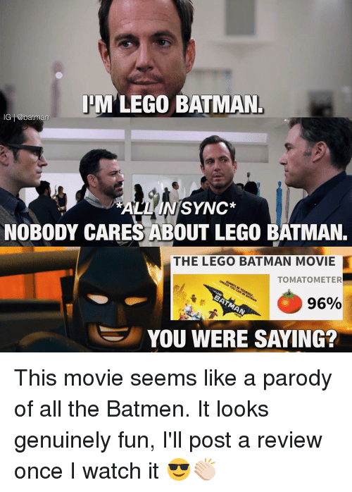 You Were Saying: IHM LEGO BATMAN.  IG batman  ALL IN SYNC  NOBODY CARES ABOUT LEGO BATMAN.  THE LEGO BATMAN MOVIE  TOMATO METER  96%  YOU WERE SAYING? This movie seems like a parody of all the Batmen. It looks genuinely fun, I'll post a review once I watch it 😎👏🏻