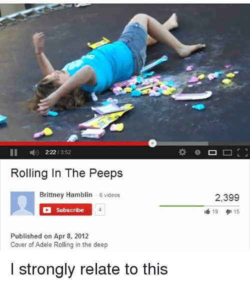 Adele, Memes, and 🤖: II 2:22 3:52  Rolling In The Peeps  Brittney Hamblin  6 videos  O Subscribe  Published on Apr 8, 2012  Cover of Adele Rolling in the deep  2,399  19  15 I strongly relate to this