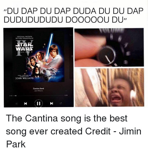 John Williams: II  DAP DU DAP DUDA DU DU DAP  DUDUDUDUDU DOOOOOU DU,  ORIGINAL MOTION  PICTURE SOUNDTRACK  ITA  WARS  JOHN WILLIAMS  Cantina Band The Cantina song is the best song ever created  Credit - Jimin Park