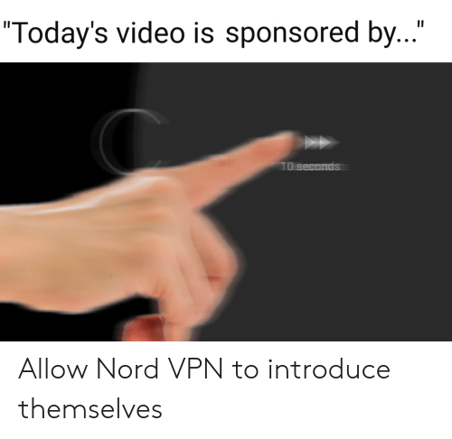 "Video, Vpn, and Allow: II  ""Today's video is sponsored by...""  10 seconds Allow Nord VPN to introduce themselves"
