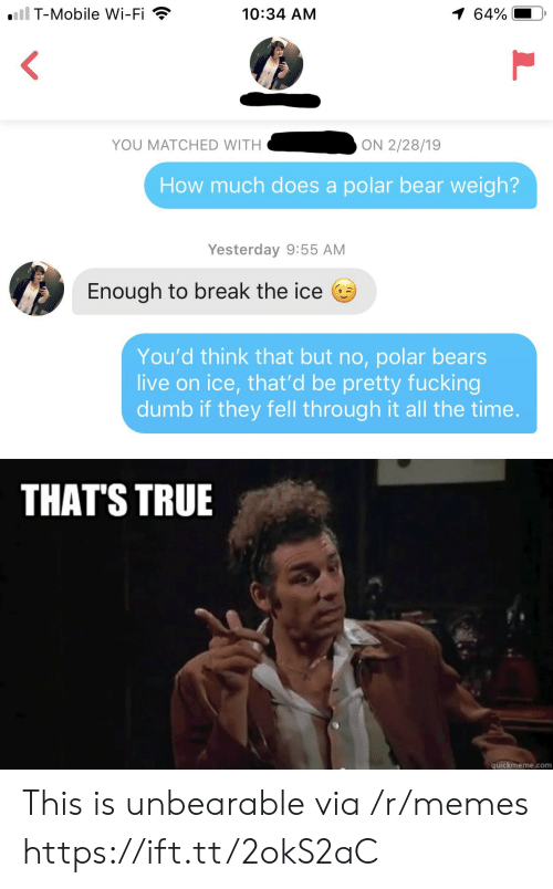 quickmeme: iil T-Mobile Wi-Fi  1 64%  10:34 AM  YOU MATCHED WITH  ON 2/28/19  How much does a polar bear weigh?  Yesterday 9:55 AM  Enough to break the ice  You'd think that but no, polar bears  live on ice, that'd be pretty fucking  dumb if they fell through it all the time.  THAT'S TRUE  quickmeme.com This is unbearable via /r/memes https://ift.tt/2okS2aC